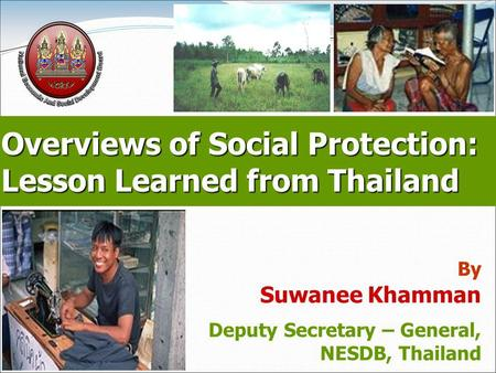Page 1 Overviews of Social Protection: Lesson Learned from Thailand By Suwanee Khamman Deputy Secretary – General, NESDB, Thailand.