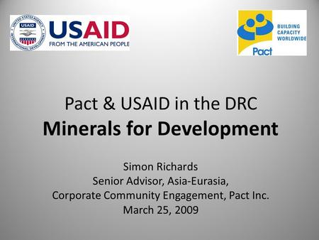 Pact & USAID in the DRC Minerals for Development Simon Richards Senior Advisor, Asia-Eurasia, Corporate Community Engagement, Pact Inc. March 25, 2009.
