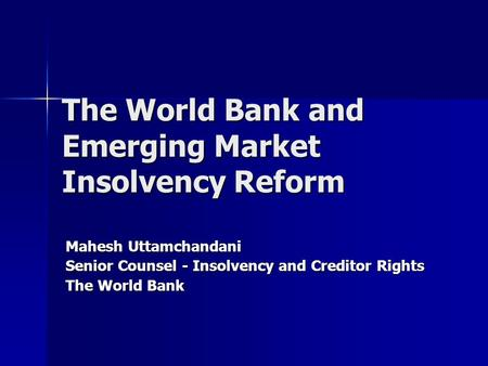 The World Bank and Emerging Market Insolvency Reform Mahesh Uttamchandani Senior Counsel - Insolvency and Creditor Rights The World Bank.