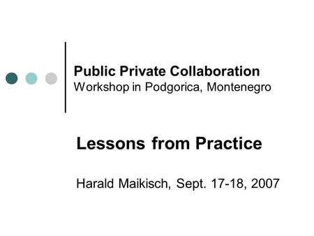 Public Private Collaboration Workshop in Podgorica, Montenegro Lessons from Practice Harald Maikisch, Sept. 17-18, 2007.