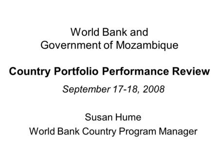 World Bank and Government of Mozambique Country Portfolio Performance Review September 17-18, 2008 Susan Hume World Bank Country Program Manager.