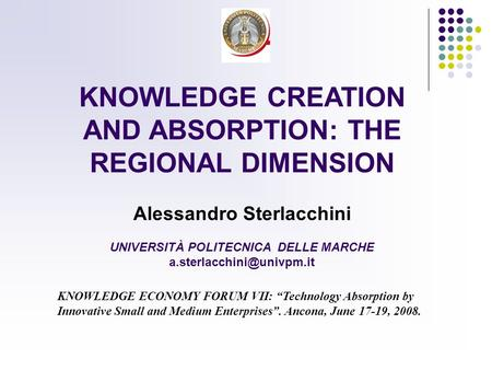 KNOWLEDGE CREATION AND ABSORPTION: THE REGIONAL DIMENSION Alessandro Sterlacchini UNIVERSITÀ POLITECNICA DELLE MARCHE KNOWLEDGE.