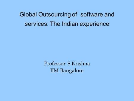 Global Outsourcing of software and services: The Indian experience Professor S.Krishna IIM Bangalore.