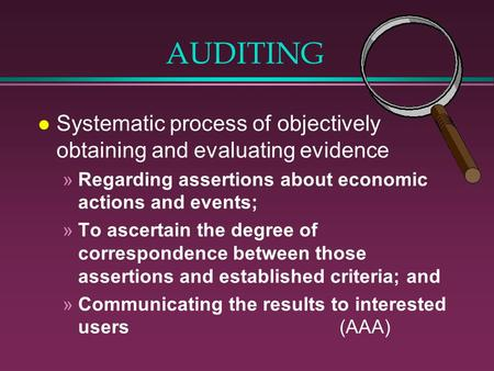 AUDITING l Systematic process of objectively obtaining and evaluating evidence »Regarding assertions about economic actions and events; »To ascertain the.