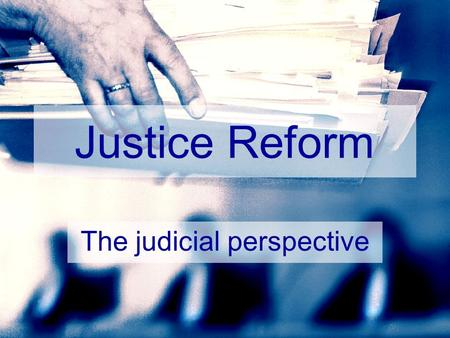 Justice Reform The judicial perspective. Topics Common ground Managing change Budgets Four lessons Surprises.