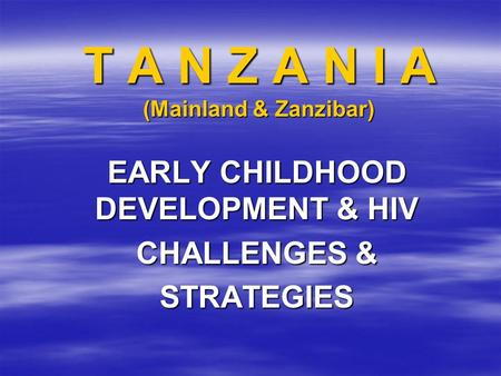 T A N Z A N I A (Mainland & Zanzibar) EARLY CHILDHOOD DEVELOPMENT & HIV CHALLENGES & STRATEGIES.