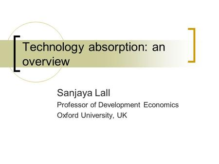 Technology absorption: an overview Sanjaya Lall Professor of Development Economics Oxford University, UK.