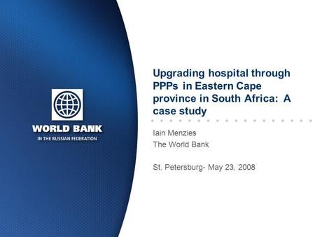 Upgrading hospital through PPPs in Eastern Cape province in South Africa: A case study Iain Menzies The World Bank St. Petersburg- May 23, 2008.