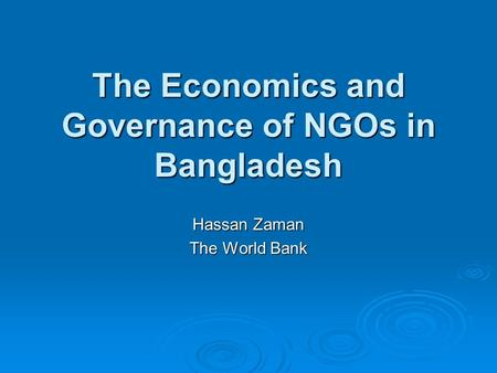 The Economics and Governance of NGOs in Bangladesh Hassan Zaman The World Bank.
