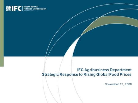 IFC Agribusiness Department Strategic Response to Rising Global Food Prices November 12, 2008.