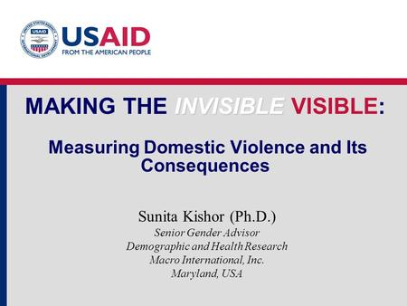 INVISIBLE MAKING THE INVISIBLE VISIBLE: Measuring Domestic Violence and Its Consequences Sunita Kishor (Ph.D.) Senior Gender Advisor Demographic and Health.