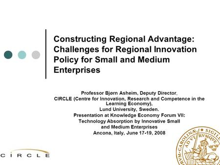 Constructing Regional Advantage: Challenges for Regional Innovation Policy for Small and Medium Enterprises Professor Bjørn Asheim, Deputy Director, CIRCLE.