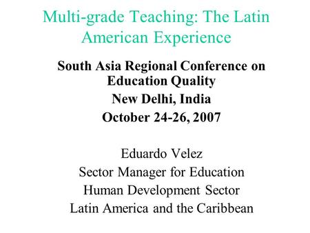 Multi-grade Teaching: The Latin American Experience South Asia Regional Conference on Education Quality New Delhi, India October 24-26, 2007 Eduardo Velez.