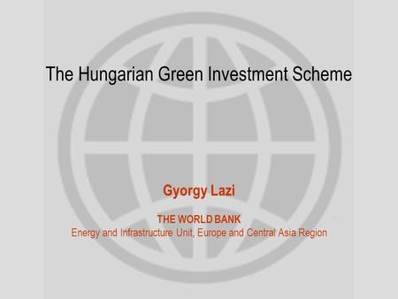 The Hungarian Green Investment Scheme Gyorgy Lazi THE WORLD BANK Energy and Infrastructure Unit, Europe and Central Asia Region.