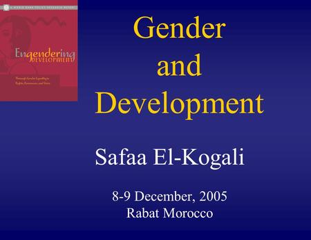 Gender and Development Safaa El-Kogali 8-9 December, 2005 Rabat Morocco.