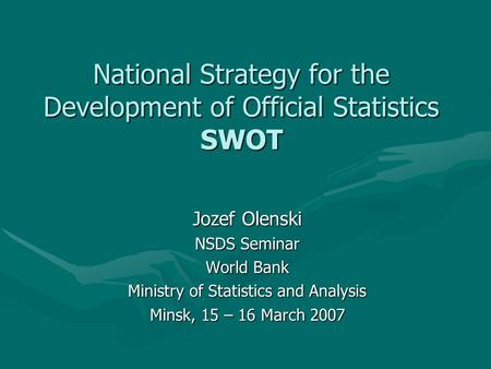 National Strategy for the Development of Official Statistics SWOT Jozef Olenski NSDS Seminar World Bank Ministry of Statistics and Analysis Minsk, 15 –