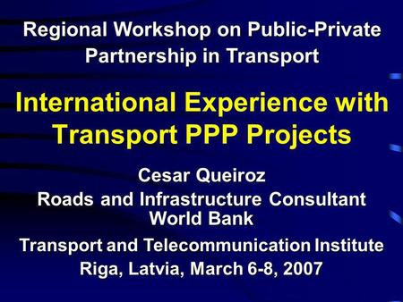 International Experience with Transport PPP Projects Regional Workshop on Public-Private Partnership in Transport Cesar Queiroz Roads and Infrastructure.
