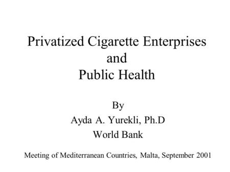 Privatized Cigarette Enterprises and Public Health By Ayda A. Yurekli, Ph.D World Bank Meeting of Mediterranean Countries, Malta, September 2001.
