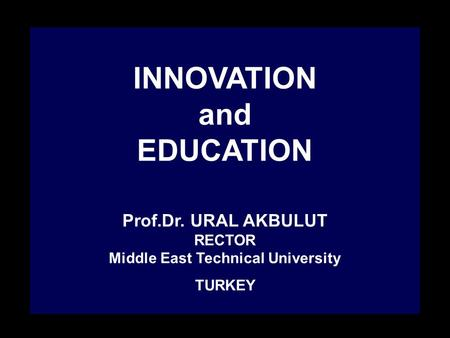 INNOVATION and EDUCATION Prof.Dr. URAL AKBULUT RECTOR Middle East Technical University TURKEY.