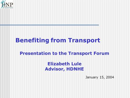 Benefiting from Transport Presentation to the Transport Forum Elizabeth Lule Advisor, HDNHE January 15, 2004.