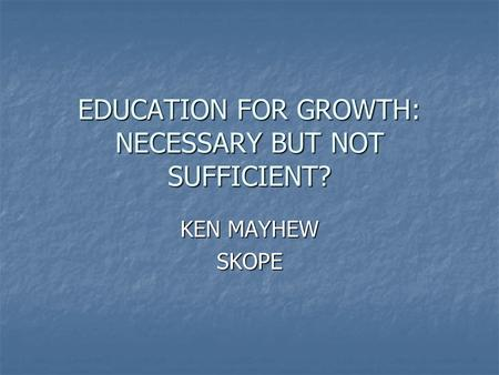 EDUCATION FOR GROWTH: NECESSARY BUT NOT SUFFICIENT? KEN MAYHEW SKOPE.