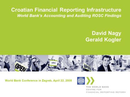 Croatian Financial Reporting Infrastructure World Banks Accounting and Auditing ROSC Findings David Nagy Gerald Kogler World Bank Conference in Zagreb,