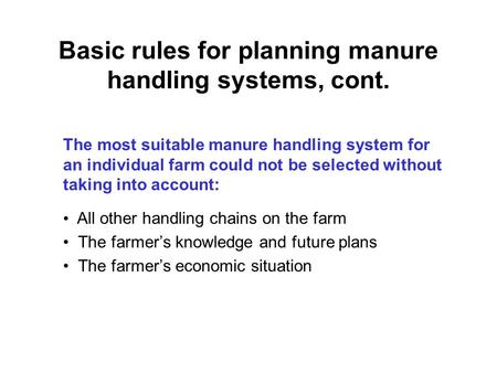 Basic rules for planning manure handling systems, cont. The most suitable manure handling system for an individual farm could not be selected without taking.