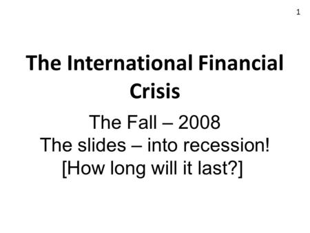 The International Financial Crisis The Fall – 2008 The slides – into recession! [How long will it last?] 1.
