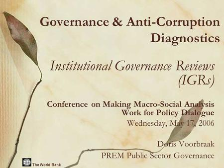 The World Bank Governance & Anti-Corruption Diagnostics Institutional Governance Reviews (IGRs) Conference on Making Macro-Social Analysis Work for Policy.