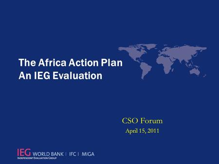 The Africa Action Plan An IEG Evaluation CSO Forum April 15, 2011.