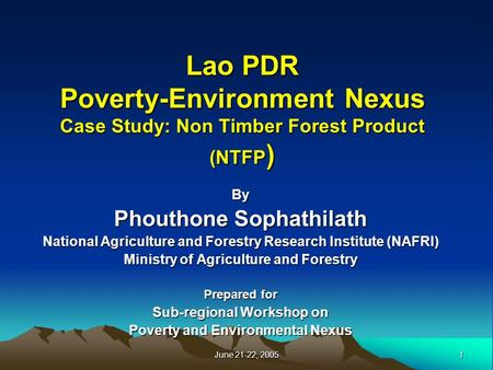 1 June 21-22, 2005 Lao PDR Poverty-Environment Nexus Case Study: Non Timber Forest Product (NTFP ) By Phouthone Sophathilath National Agriculture and Forestry.