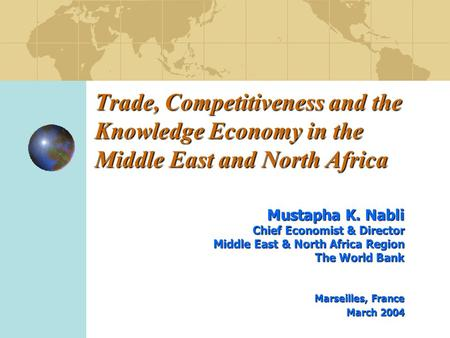 Trade, Competitiveness and the Knowledge Economy in the Middle East and North Africa Mustapha K. Nabli Chief Economist & Director Middle East & North Africa.