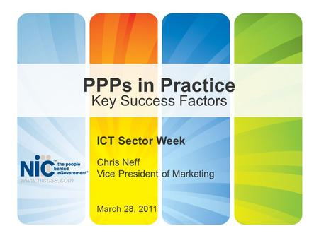 PPPs in Practice Key Success Factors ICT Sector Week Chris Neff Vice President of Marketing March 28, 2011 www.nicusa.com.