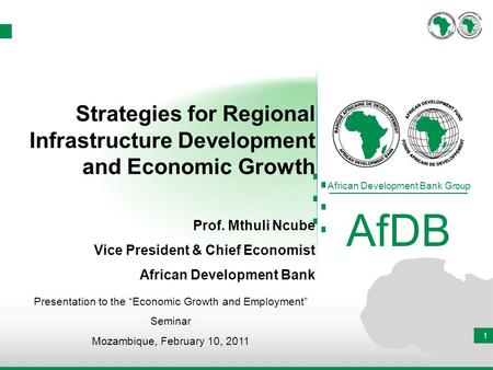 1 African Development Bank Group AfDB Presentation to the Economic Growth and Employment Seminar Mozambique, February 10, 2011 Strategies for Regional.