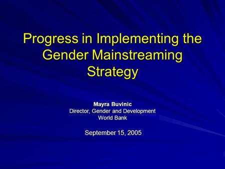 Progress in Implementing the Gender Mainstreaming Strategy September 15, 2005 Mayra Buvinic Director, Gender and Development World Bank.