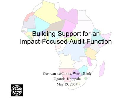 Building Support for an Impact-Focused Audit Function Gert van der Linde, World Bank Uganda, Kampala May 19, 2004.