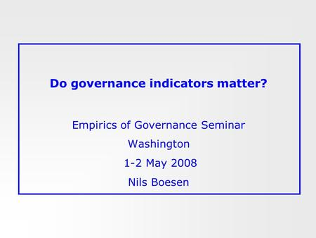 Do governance indicators matter? Empirics of Governance Seminar Washington 1-2 May 2008 Nils Boesen.