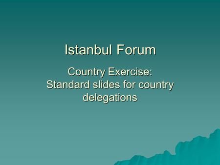 Istanbul Forum Country Exercise: Standard slides for country delegations.