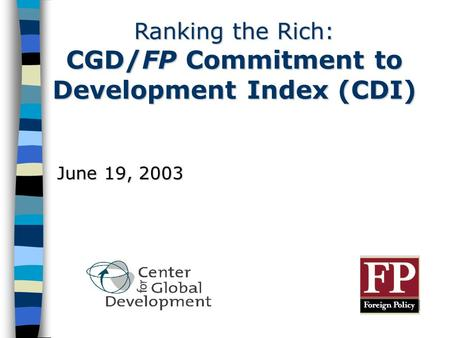 Ranking the Rich: CGD/FP Commitment to Development Index (CDI) June 19, 2003.
