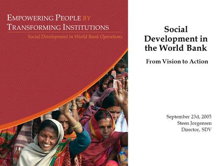 Social Development in the World Bank From Vision to Action September 23d, 2005 Steen Jorgensen Director, SDV.