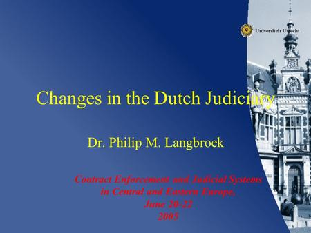 Changes in the Dutch Judiciary Dr. Philip M. Langbroek Contract Enforcement and Judicial Systems in Central and Eastern Europe, June 20-22 2005.