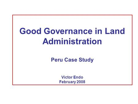 Good Governance in Land Administration Peru Case Study Victor Endo February 2008.