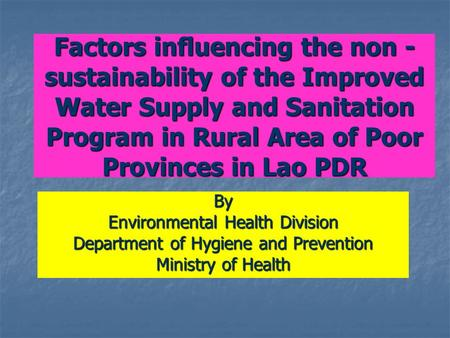 Factors influencing the non - sustainability of the Improved Water Supply and Sanitation Program in Rural Area of Poor Provinces in Lao PDR By Environmental.