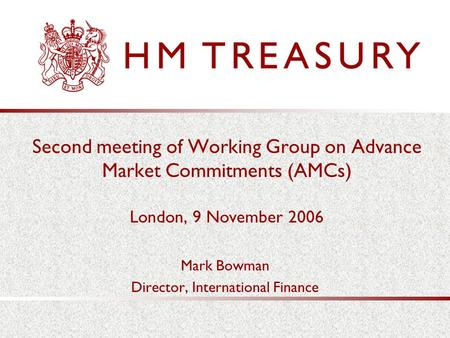 Second meeting of Working Group on Advance Market Commitments (AMCs) London, 9 November 2006 Mark Bowman Director, International Finance.