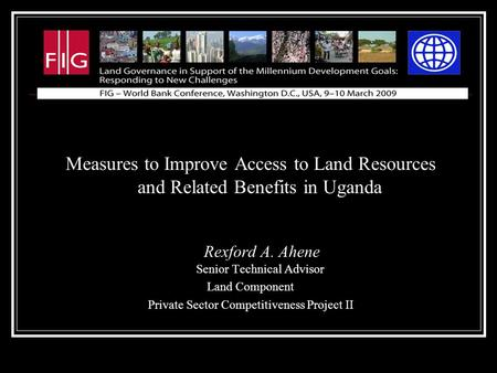 Measures to Improve Access to Land Resources and Related Benefits in Uganda Rexford A. Ahene Senior Technical Advisor Land Component Private Sector Competitiveness.