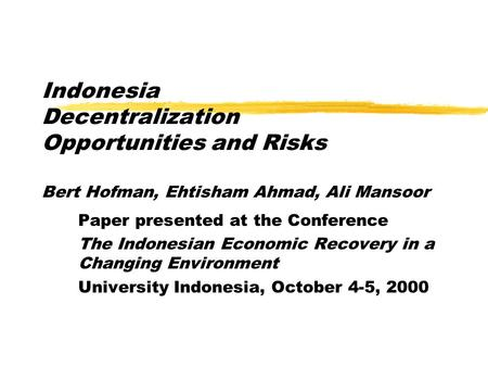 Indonesia Decentralization Opportunities and Risks Bert Hofman, Ehtisham Ahmad, Ali Mansoor Paper presented at the Conference The Indonesian Economic Recovery.