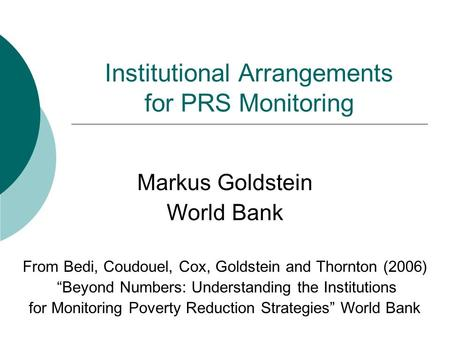 Institutional Arrangements for PRS Monitoring Markus Goldstein World Bank From Bedi, Coudouel, Cox, Goldstein and Thornton (2006) Beyond Numbers: Understanding.