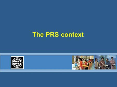 The PRS context. PRS snapshot Introduced in late 1999 Intended a fundamental shift in relationship 50 countries –About half in sub-Saharan Africa –About.