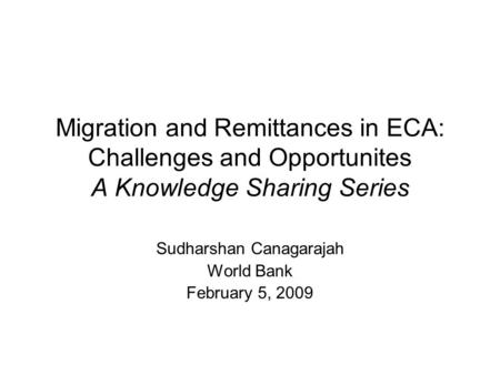 Migration and Remittances in ECA: Challenges and Opportunites A Knowledge Sharing Series Sudharshan Canagarajah World Bank February 5, 2009.
