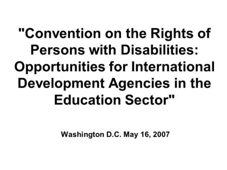 Convention on the Rights of Persons with Disabilities: Opportunities for International Development Agencies in the Education Sector Washington D.C. May.